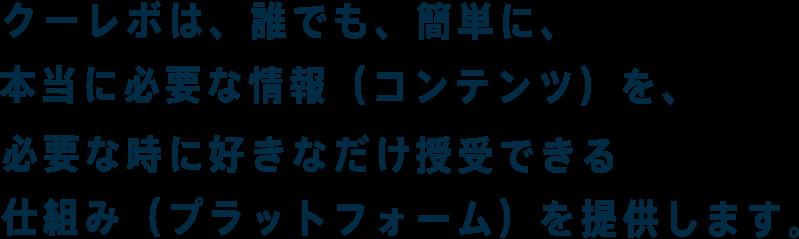 クーレボは、でも、簡単に、本当に必要な情報(コンテンツ)を、必要な時に好きなだけ授受できる仕組み(プラットフォーム)を提供します。