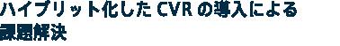 ハイブリット化したCVRの導入による課題解決