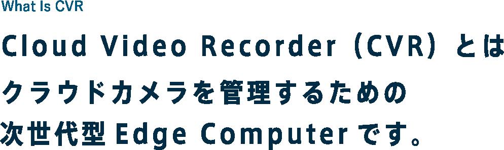 What Is CVR Cloud Video Recorder(CVR)とはクラウドカメラを管理するための次世代型Edge Computerです。