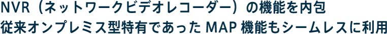 NVR(ネットワークビデオレコーダー)の機能を内包従来オンプレミス型特有であったMAP機能もシームレスに利用