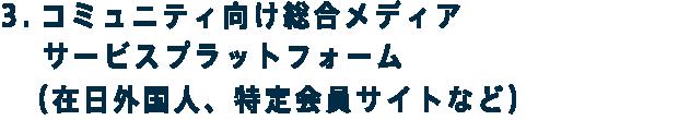 3.コミュニティ向け総合メディアサービスプラットフォーム (在日外国人、特定会員サイトなど)